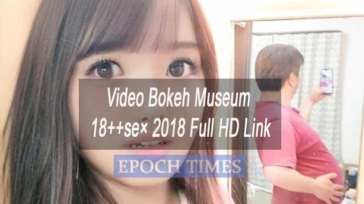 Video Bokeh Museum 18++se× 2018 Full HD Link